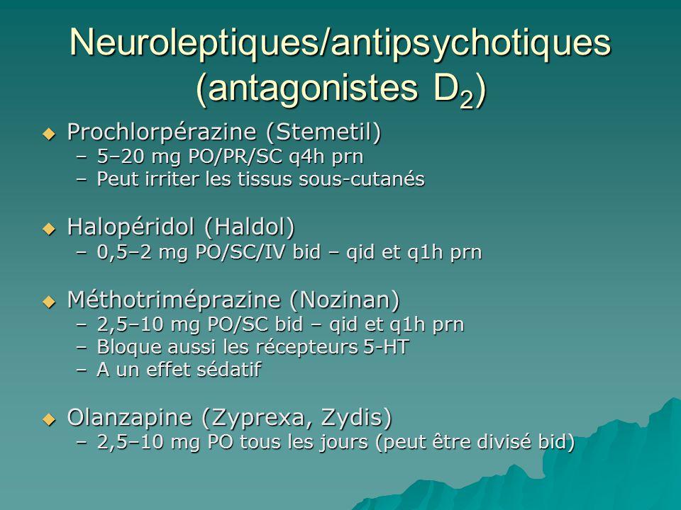 Neuroleptiques/antipsychotiques (antagonistes D 2 ) Prochlorpérazine (Stemetil) Prochlorpérazine (Stemetil) –5–20 mg PO/PR/SC q4h prn –Peut irriter les tissus sous-cutanés Halopéridol (Haldol) Halopéridol (Haldol) –0,5–2 mg PO/SC/IV bid – qid et q1h prn Méthotriméprazine (Nozinan) Méthotriméprazine (Nozinan) –2,5–10 mg PO/SC bid – qid et q1h prn –Bloque aussi les récepteurs 5-HT –A un effet sédatif Olanzapine (Zyprexa, Zydis) Olanzapine (Zyprexa, Zydis) –2,5–10 mg PO tous les jours (peut être divisé bid)