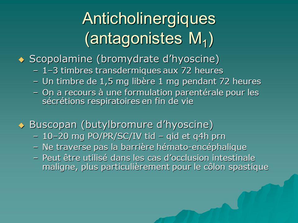 Anticholinergiques (antagonistes M 1 ) Scopolamine (bromydrate dhyoscine) Scopolamine (bromydrate dhyoscine) –1–3 timbres transdermiques aux 72 heures –Un timbre de 1,5 mg libère 1 mg pendant 72 heures –On a recours à une formulation parentérale pour les sécrétions respiratoires en fin de vie Buscopan (butylbromure dhyoscine) Buscopan (butylbromure dhyoscine) –10–20 mg PO/PR/SC/IV tid – qid et q4h prn –Ne traverse pas la barrière hémato-encéphalique –Peut être utilisé dans les cas docclusion intestinale maligne, plus particulièrement pour le côlon spastique