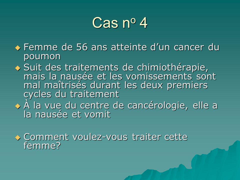 Cas n o 4 Femme de 56 ans atteinte dun cancer du poumon Femme de 56 ans atteinte dun cancer du poumon Suit des traitements de chimiothérapie, mais la nausée et les vomissements sont mal maîtrisés durant les deux premiers cycles du traitement Suit des traitements de chimiothérapie, mais la nausée et les vomissements sont mal maîtrisés durant les deux premiers cycles du traitement À la vue du centre de cancérologie, elle a la nausée et vomit À la vue du centre de cancérologie, elle a la nausée et vomit Comment voulez-vous traiter cette femme.