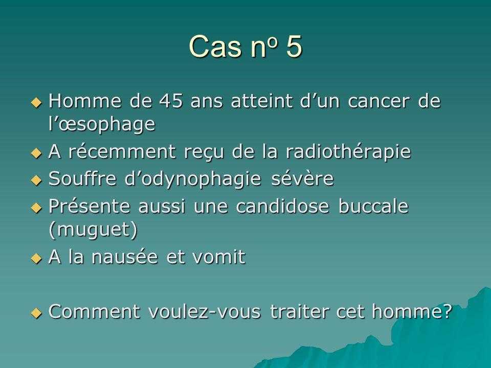 Cas n o 5 Homme de 45 ans atteint dun cancer de lœsophage Homme de 45 ans atteint dun cancer de lœsophage A récemment reçu de la radiothérapie A récemment reçu de la radiothérapie Souffre dodynophagie sévère Souffre dodynophagie sévère Présente aussi une candidose buccale (muguet) Présente aussi une candidose buccale (muguet) A la nausée et vomit A la nausée et vomit Comment voulez-vous traiter cet homme.