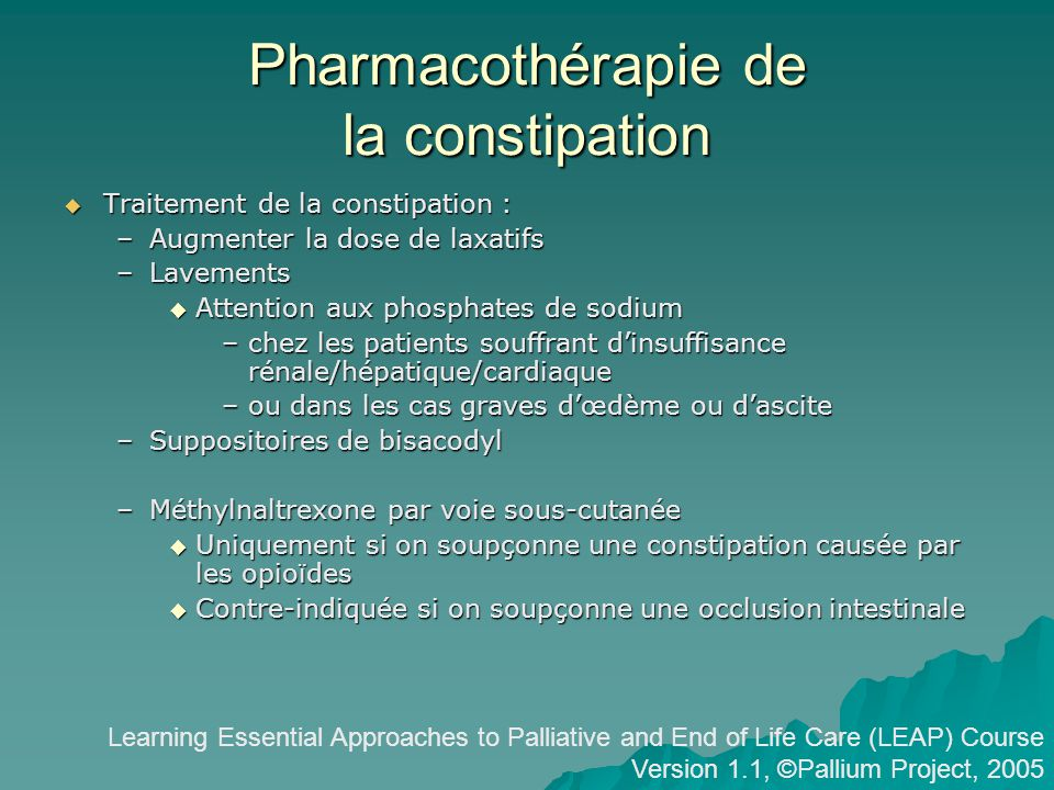 Pharmacothérapie de la constipation Traitement de la constipation : Traitement de la constipation : –Augmenter la dose de laxatifs –Lavements Attentio