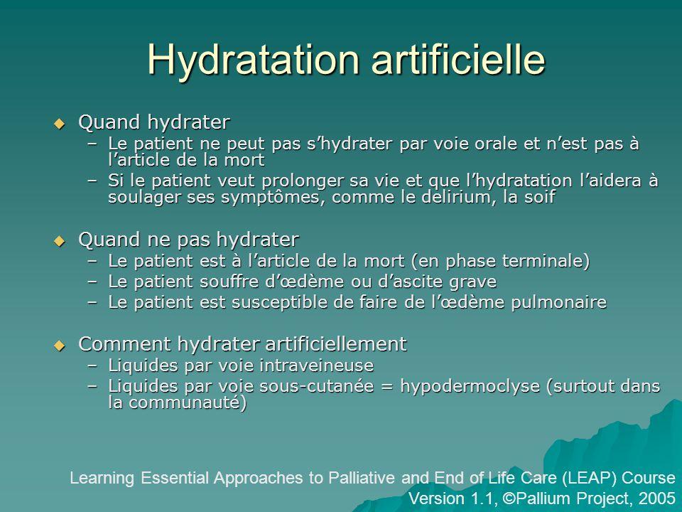 Hydratation artificielle Quand hydrater Quand hydrater –Le patient ne peut pas shydrater par voie orale et nest pas à larticle de la mort –Si le patient veut prolonger sa vie et que lhydratation laidera à soulager ses symptômes, comme le delirium, la soif Quand ne pas hydrater Quand ne pas hydrater –Le patient est à larticle de la mort (en phase terminale) –Le patient souffre dœdème ou dascite grave –Le patient est susceptible de faire de lœdème pulmonaire Comment hydrater artificiellement Comment hydrater artificiellement –Liquides par voie intraveineuse –Liquides par voie sous-cutanée = hypodermoclyse (surtout dans la communauté) Learning Essential Approaches to Palliative and End of Life Care (LEAP) Course Version 1.1, ©Pallium Project, 2005