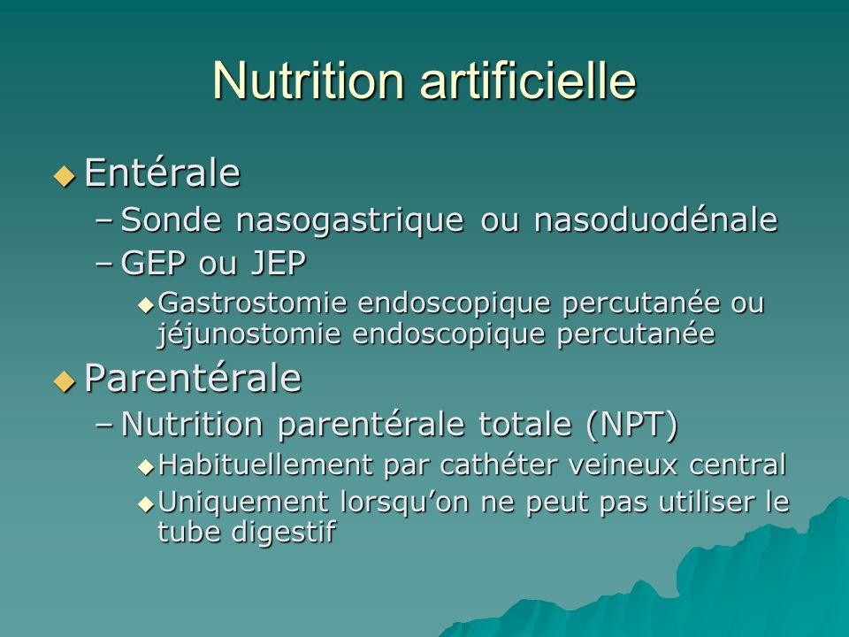 Nutrition artificielle Entérale Entérale –Sonde nasogastrique ou nasoduodénale –GEP ou JEP Gastrostomie endoscopique percutanée ou jéjunostomie endoscopique percutanée Gastrostomie endoscopique percutanée ou jéjunostomie endoscopique percutanée Parentérale Parentérale –Nutrition parentérale totale (NPT) Habituellement par cathéter veineux central Habituellement par cathéter veineux central Uniquement lorsquon ne peut pas utiliser le tube digestif Uniquement lorsquon ne peut pas utiliser le tube digestif