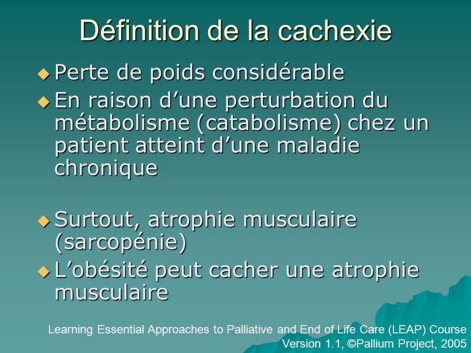 Définition de la cachexie Perte de poids considérable Perte de poids considérable En raison dune perturbation du métabolisme (catabolisme) chez un patient atteint dune maladie chronique En raison dune perturbation du métabolisme (catabolisme) chez un patient atteint dune maladie chronique Surtout, atrophie musculaire (sarcopénie) Surtout, atrophie musculaire (sarcopénie) Lobésité peut cacher une atrophie musculaire Lobésité peut cacher une atrophie musculaire Learning Essential Approaches to Palliative and End of Life Care (LEAP) Course Version 1.1, ©Pallium Project, 2005