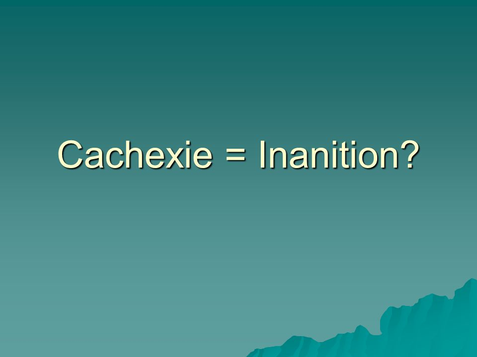 Cachexie = Inanition?