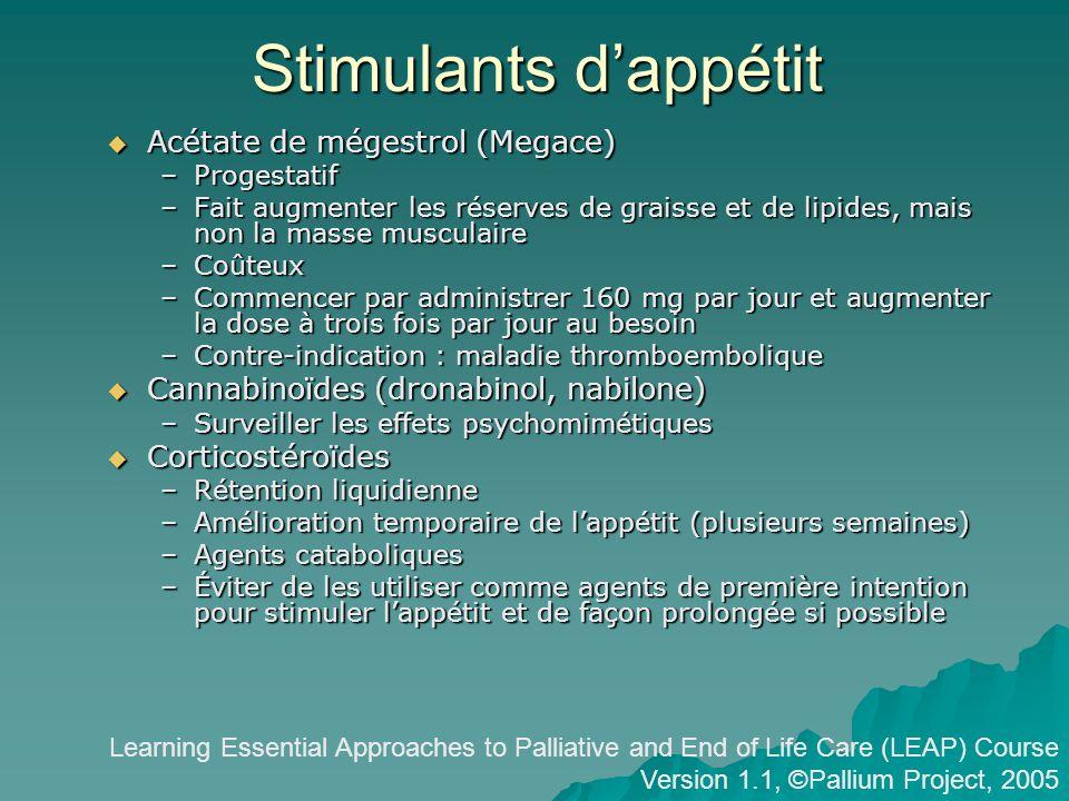 Stimulants dappétit Acétate de mégestrol (Megace) Acétate de mégestrol (Megace) –Progestatif –Fait augmenter les réserves de graisse et de lipides, mais non la masse musculaire –Coûteux –Commencer par administrer 160 mg par jour et augmenter la dose à trois fois par jour au besoin –Contre-indication : maladie thromboembolique Cannabinoïdes (dronabinol, nabilone) Cannabinoïdes (dronabinol, nabilone) –Surveiller les effets psychomimétiques Corticostéroïdes Corticostéroïdes –Rétention liquidienne –Amélioration temporaire de lappétit (plusieurs semaines) –Agents cataboliques –Éviter de les utiliser comme agents de première intention pour stimuler lappétit et de façon prolongée si possible Learning Essential Approaches to Palliative and End of Life Care (LEAP) Course Version 1.1, ©Pallium Project, 2005