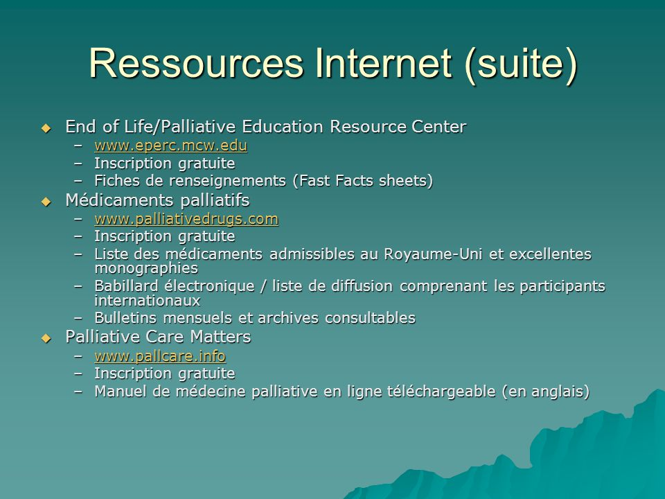 Ressources Internet (suite) End of Life/Palliative Education Resource Center End of Life/Palliative Education Resource Center –www.eperc.mcw.edu www.e