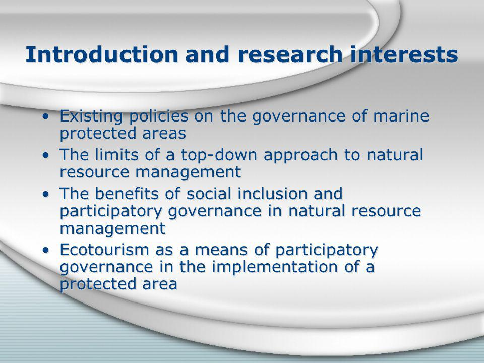 Introduction and research interests Existing policies on the governance of marine protected areas The limits of a top-down approach to natural resource management The benefits of social inclusion and participatory governance in natural resource management Ecotourism as a means of participatory governance in the implementation of a protected area Existing policies on the governance of marine protected areas The limits of a top-down approach to natural resource management The benefits of social inclusion and participatory governance in natural resource management Ecotourism as a means of participatory governance in the implementation of a protected area