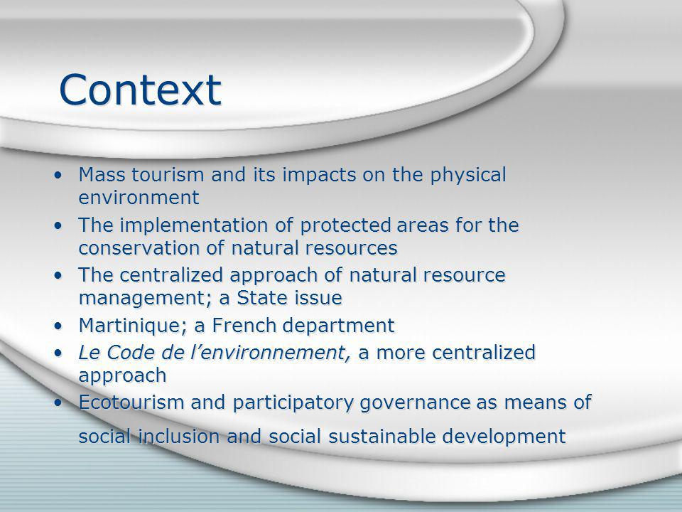 Context Mass tourism and its impacts on the physical environment The implementation of protected areas for the conservation of natural resources The centralized approach of natural resource management; a State issue Martinique; a French department Le Code de lenvironnement, a more centralized approach Ecotourism and participatory governance as means of social inclusion and social sustainable development Mass tourism and its impacts on the physical environment The implementation of protected areas for the conservation of natural resources The centralized approach of natural resource management; a State issue Martinique; a French department Le Code de lenvironnement, a more centralized approach Ecotourism and participatory governance as means of social inclusion and social sustainable development