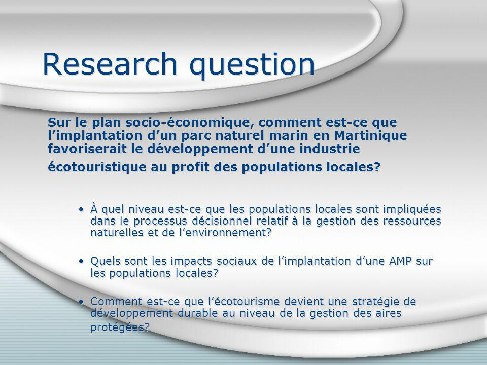 Research question Sur le plan socio-économique, comment est-ce que limplantation dun parc naturel marin en Martinique favoriserait le développement dune industrie écotouristique au profit des populations locales.