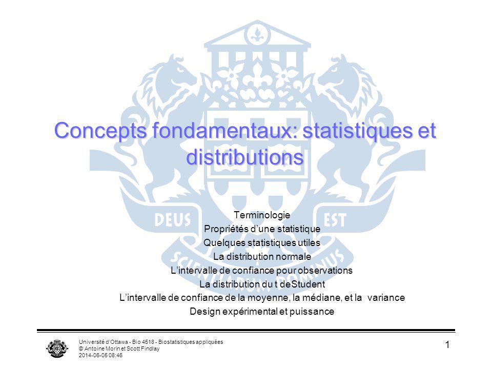 Université dOttawa - Bio 4518 - Biostatistiques appliquées © Antoine Morin et Scott Findlay 2014-06-05 08:47 2 Terminologie paramètre : définit une population statistique : estimés des paramètres dune population par exemple: la moyenne de la population ( ) versus la moyenne dun échantillon ( ) Population ( ) Échantillon