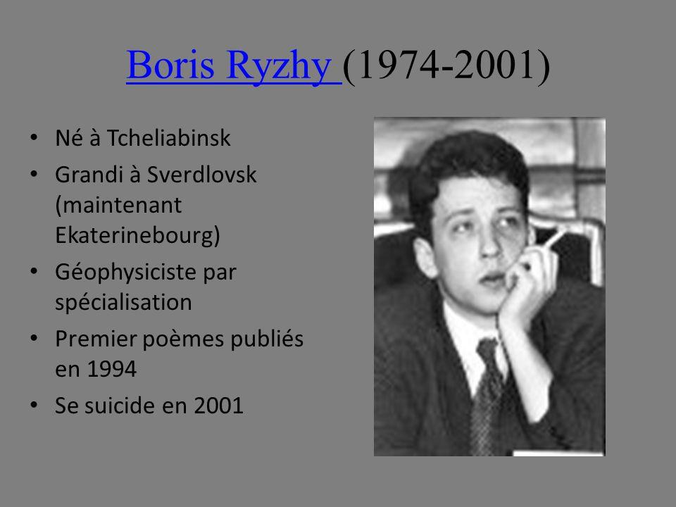 Boris Ryzhy Boris Ryzhy (1974-2001) Né à Tcheliabinsk Grandi à Sverdlovsk (maintenant Ekaterinebourg) Géophysiciste par spécialisation Premier poèmes publiés en 1994 Se suicide en 2001