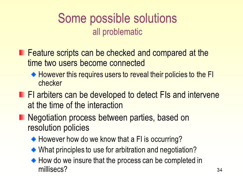 33 Detecting and Handling FI at execution time Since each user will be able to define own features, and users can become connected arbitrarily, unpredictable Fis can occur during normal call processing.