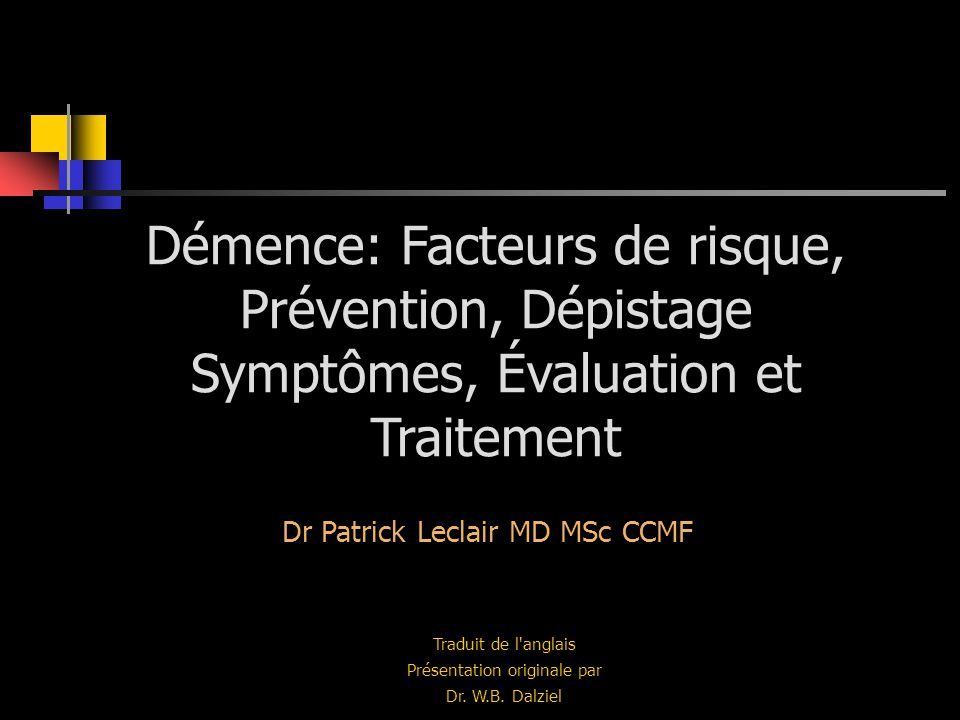 Démence: Facteurs de risque, Prévention, Dépistage Symptômes, Évaluation et Traitement Traduit de l'anglais Présentation originale par Dr. W.B. Dalzie