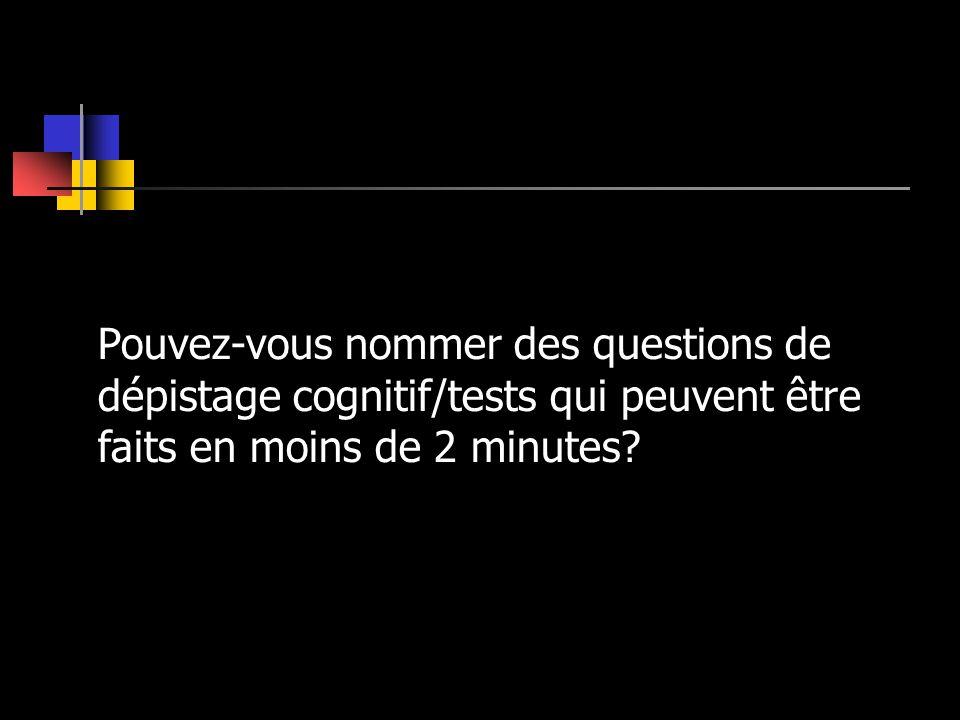 Pouvez-vous nommer des questions de dépistage cognitif/tests qui peuvent être faits en moins de 2 minutes?