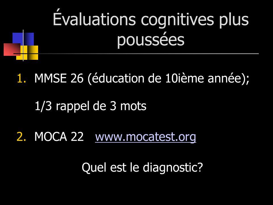 Évaluations cognitives plus poussées 1.MMSE 26 (éducation de 10ième année); 1/3 rappel de 3 mots 2.MOCA 22 www.mocatest.orgwww.mocatest.org Quel est l