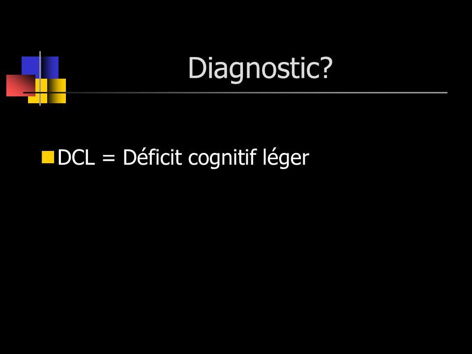 Diagnostic? DCL = Déficit cognitif léger
