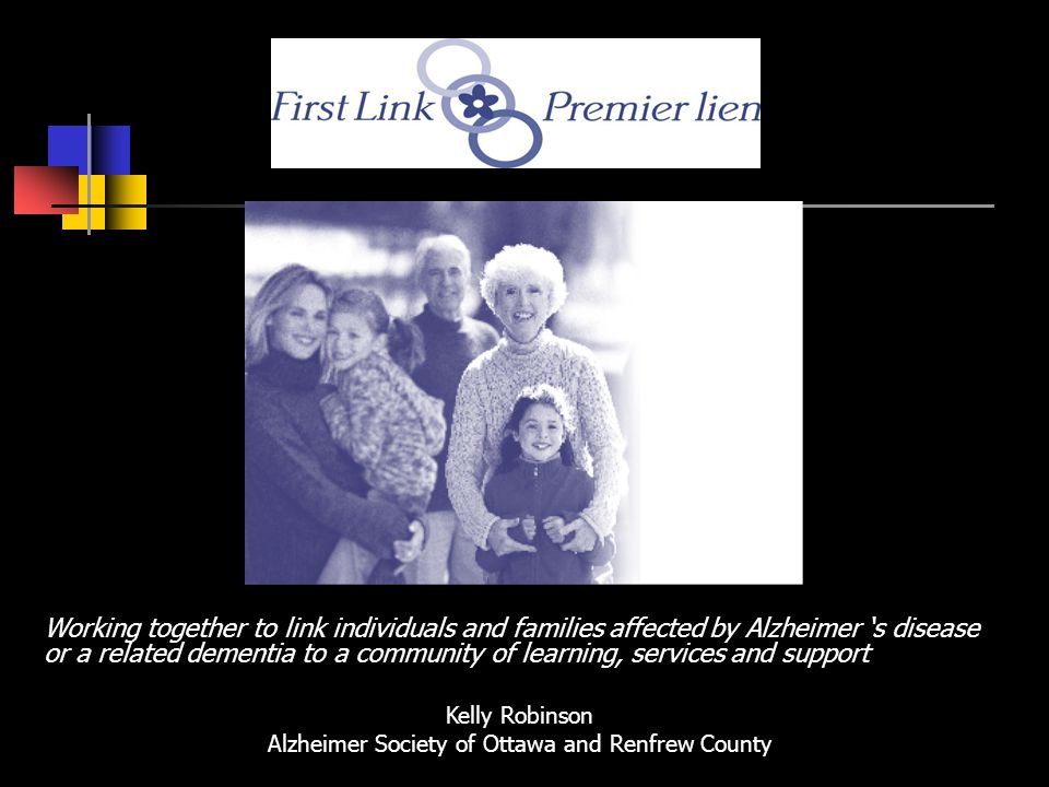 Working together to link individuals and families affected by Alzheimer s disease or a related dementia to a community of learning, services and support Kelly Robinson Alzheimer Society of Ottawa and Renfrew County