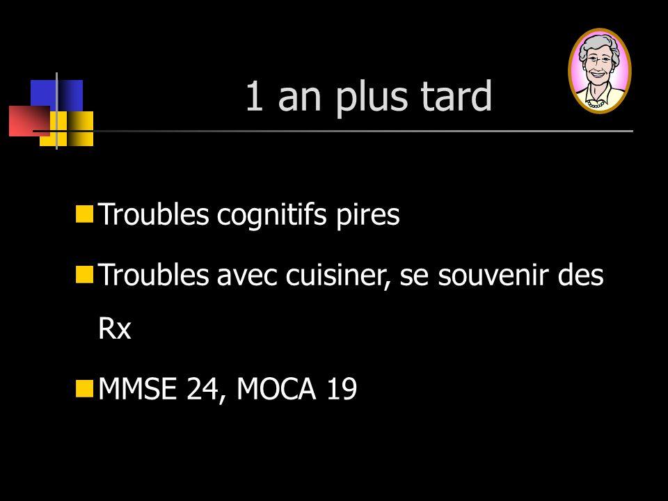 1 an plus tard Troubles cognitifs pires Troubles avec cuisiner, se souvenir des Rx MMSE 24, MOCA 19