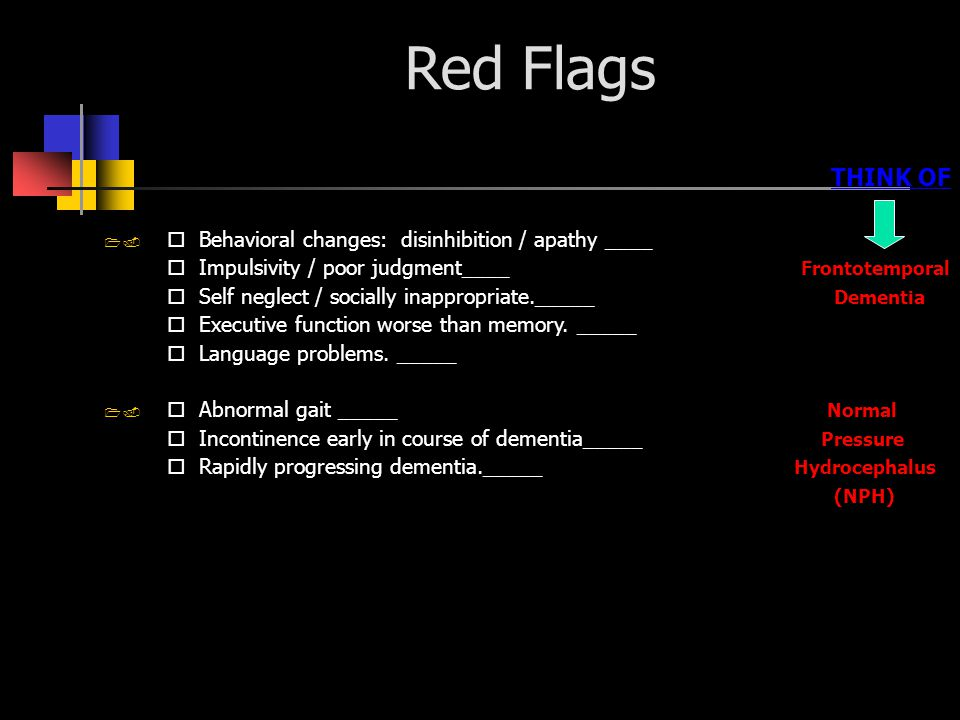 Red Flags THINK OF Behavioral changes: disinhibition / apathy ____ Impulsivity / poor judgment____ Frontotemporal Self neglect / socially inappropriate._____ Dementia Executive function worse than memory.