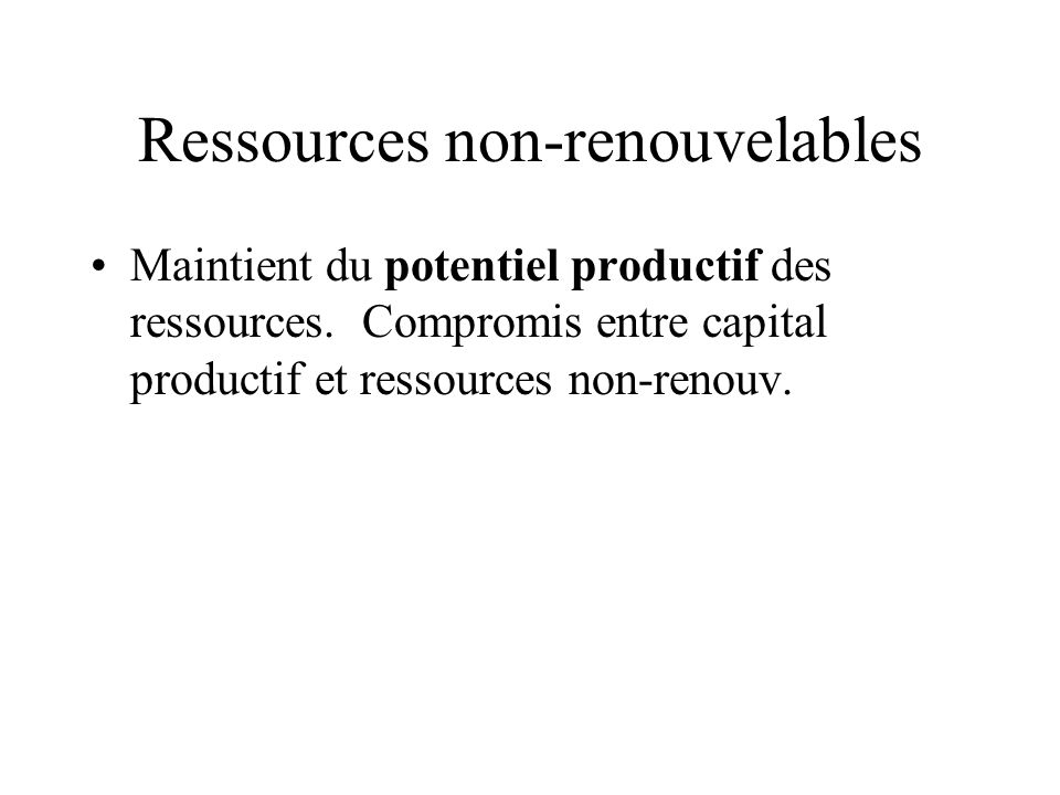 Ressources non-renouvelables Maintient du potentiel productif des ressources. Compromis entre capital productif et ressources non-renouv.