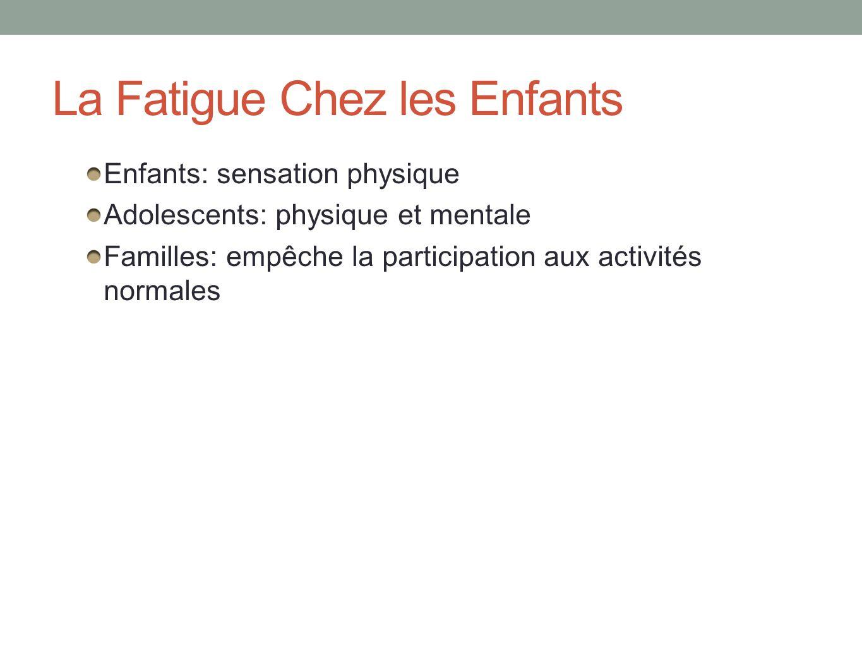 La Fatigue Chez les Enfants Enfants: sensation physique Adolescents: physique et mentale Familles: empêche la participation aux activités normales