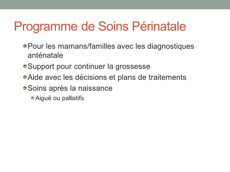 Programme de Soins Périnatale Pour les mamans/familles avec les diagnostiques anténatale Support pour continuer la grossesse Aide avec les décisions et plans de traitements Soins après la naissance Aiguë ou palliatifs