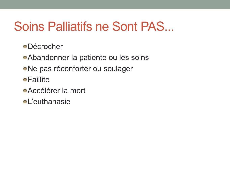 Soins Palliatifs ne Sont PAS... Décrocher Abandonner la patiente ou les soins Ne pas réconforter ou soulager Faillite Accélérer la mort Leuthanasie