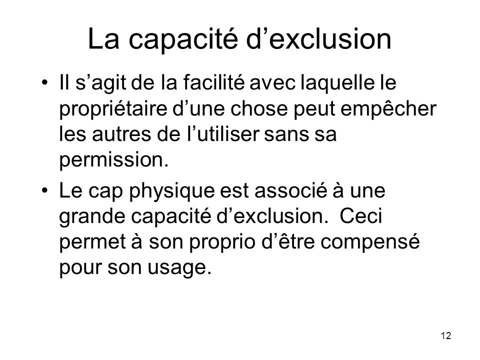 12 La capacité dexclusion Il sagit de la facilité avec laquelle le propriétaire dune chose peut empêcher les autres de lutiliser sans sa permission. L