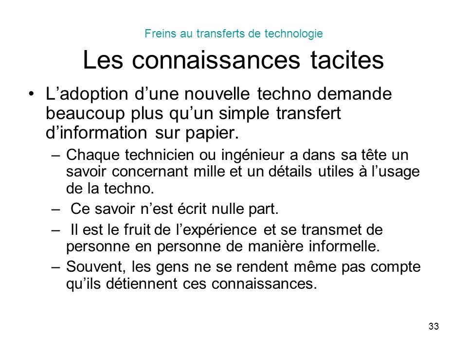 33 Freins au transferts de technologie Les connaissances tacites Ladoption dune nouvelle techno demande beaucoup plus quun simple transfert dinformation sur papier.