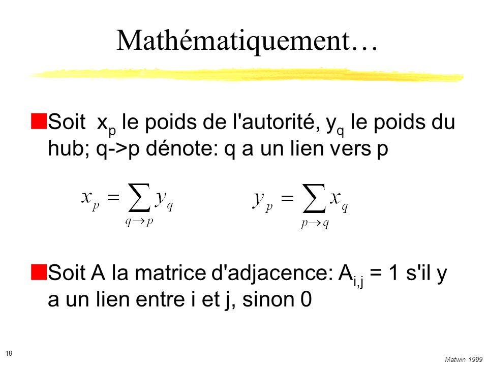 Matwin 1999 18 Mathématiquement… Soit x p le poids de l autorité, y q le poids du hub; q->p dénote: q a un lien vers p Soit A la matrice d adjacence: A i,j = 1 s il y a un lien entre i et j, sinon 0