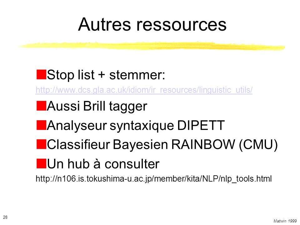Matwin 1999 28 Autres ressources Stop list + stemmer: http://www.dcs.gla.ac.uk/idiom/ir_resources/linguistic_utils/ Aussi Brill tagger Analyseur synta