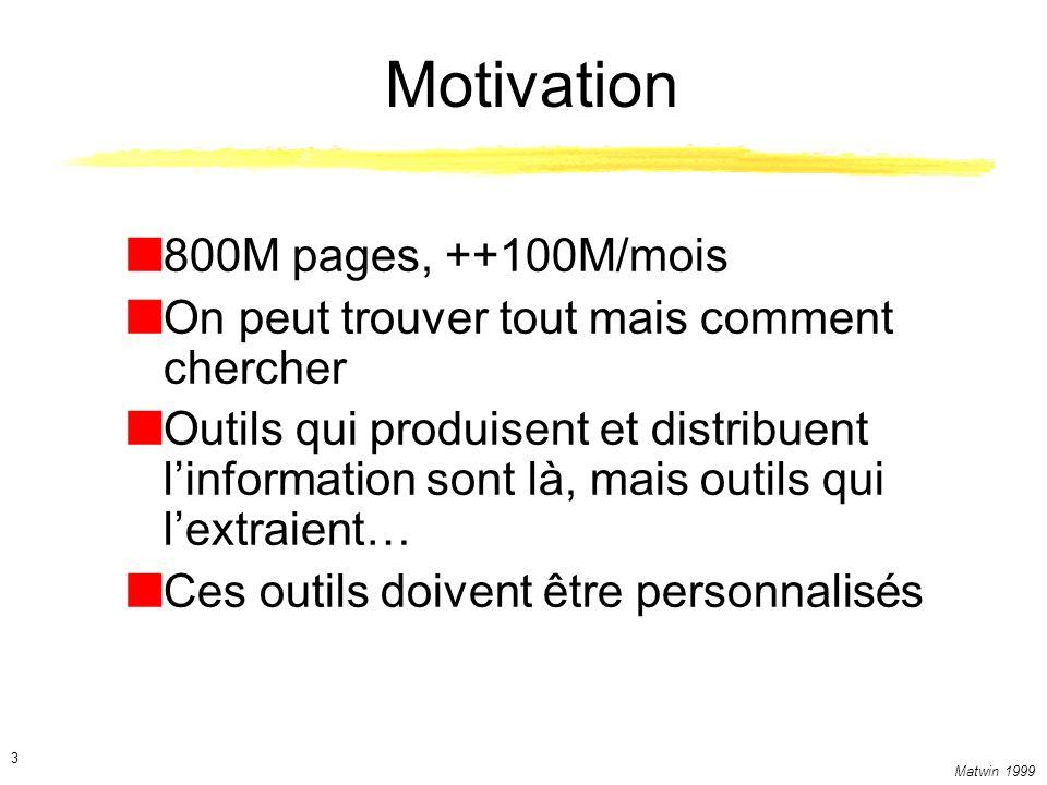 Matwin 1999 3 Motivation 800M pages, ++100M/mois On peut trouver tout mais comment chercher Outils qui produisent et distribuent linformation sont là, mais outils qui lextraient… Ces outils doivent être personnalisés