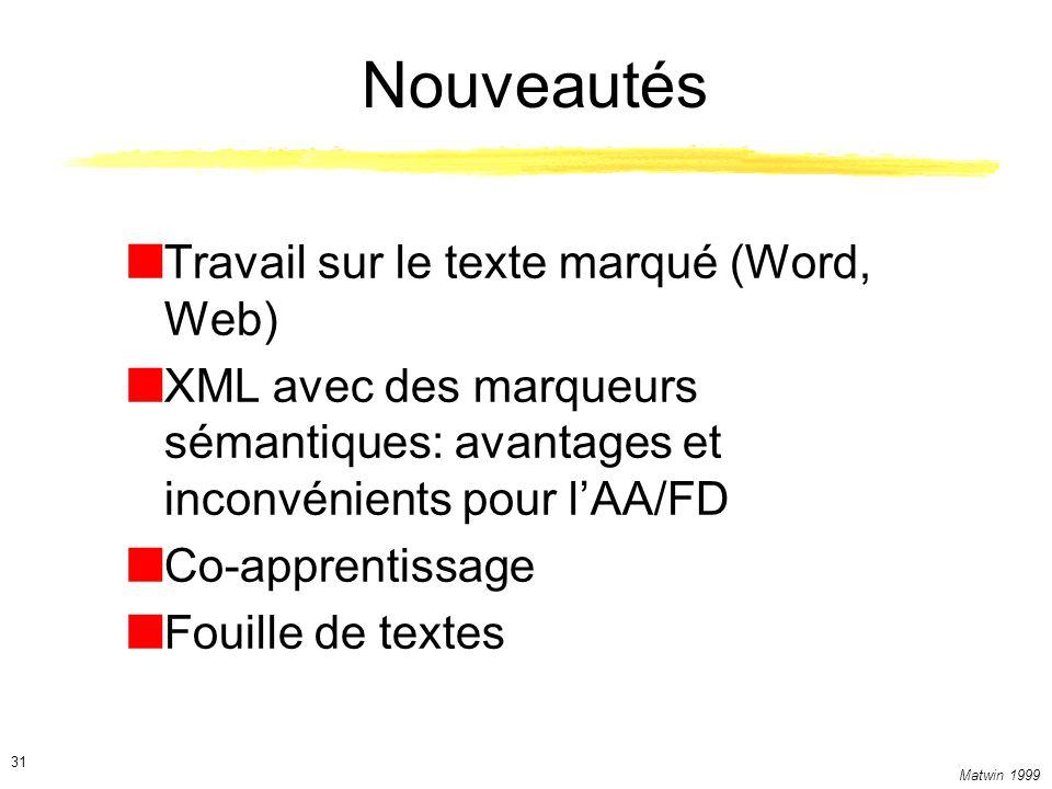 Matwin 1999 31 Nouveautés Travail sur le texte marqué (Word, Web) XML avec des marqueurs sémantiques: avantages et inconvénients pour lAA/FD Co-apprentissage Fouille de textes