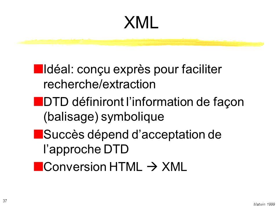 Matwin 1999 37 XML Idéal: conçu exprès pour faciliter recherche/extraction DTD définiront linformation de façon (balisage) symbolique Succès dépend dacceptation de lapproche DTD Conversion HTML XML