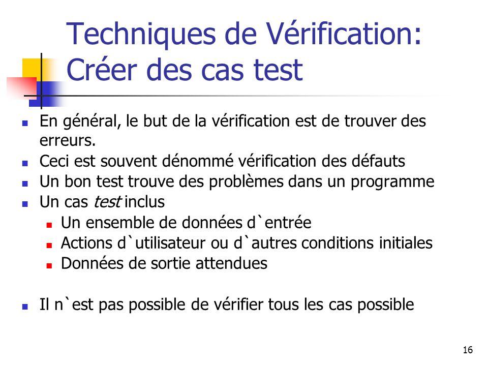 16 Techniques de Vérification: Créer des cas test En général, le but de la vérification est de trouver des erreurs. Ceci est souvent dénommé vérificat
