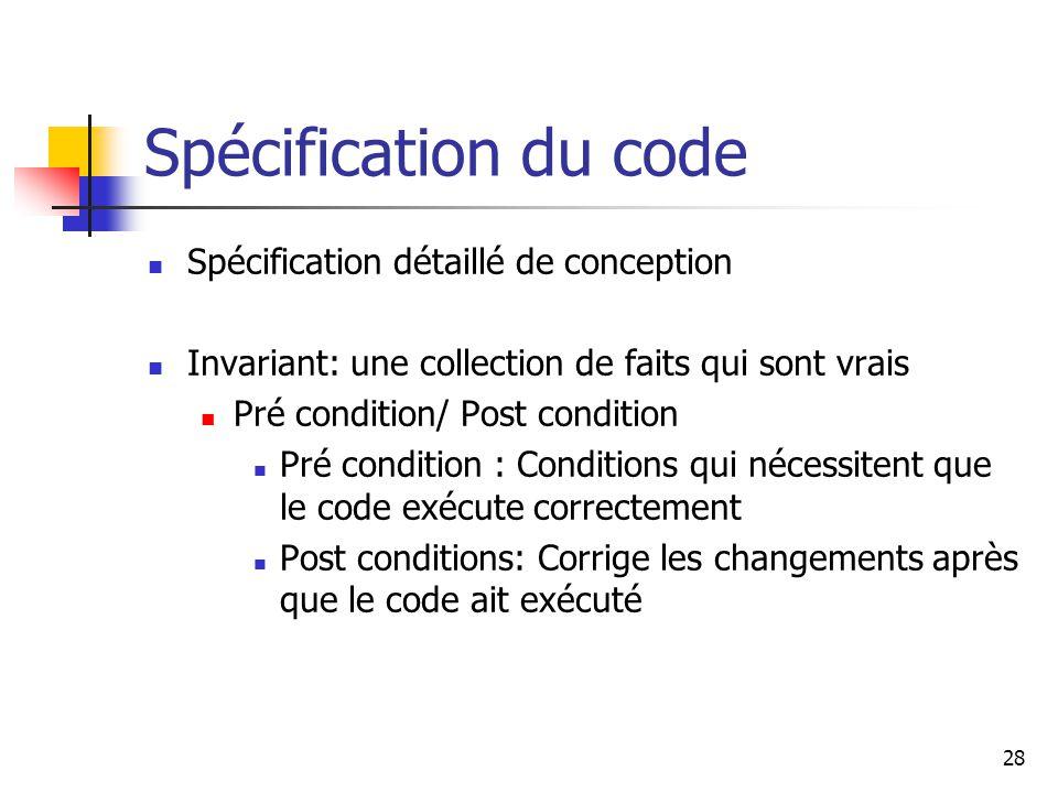 28 Spécification du code Spécification détaillé de conception Invariant: une collection de faits qui sont vrais Pré condition/ Post condition Pré cond