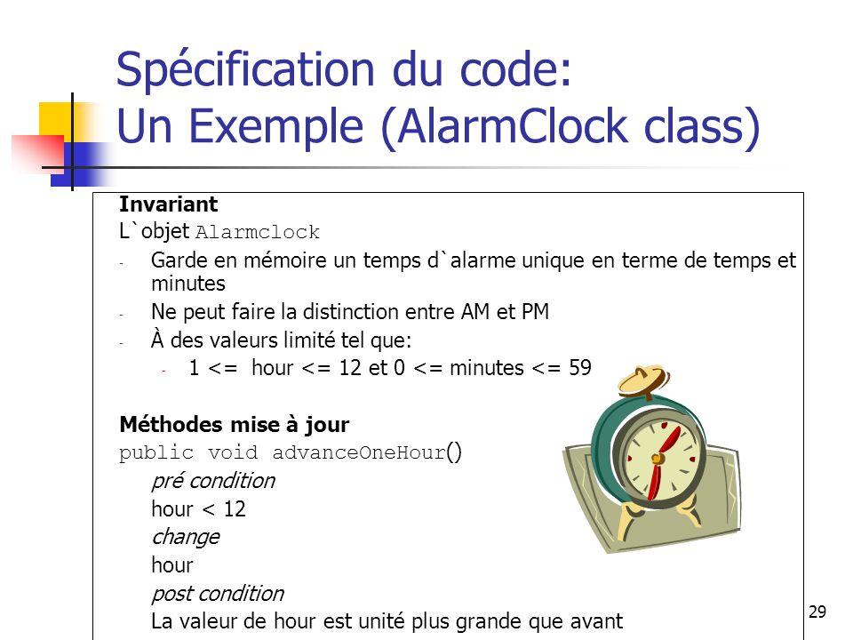 29 Spécification du code: Un Exemple (AlarmClock class) Invariant L`objet Alarmclock - Garde en mémoire un temps d`alarme unique en terme de temps et