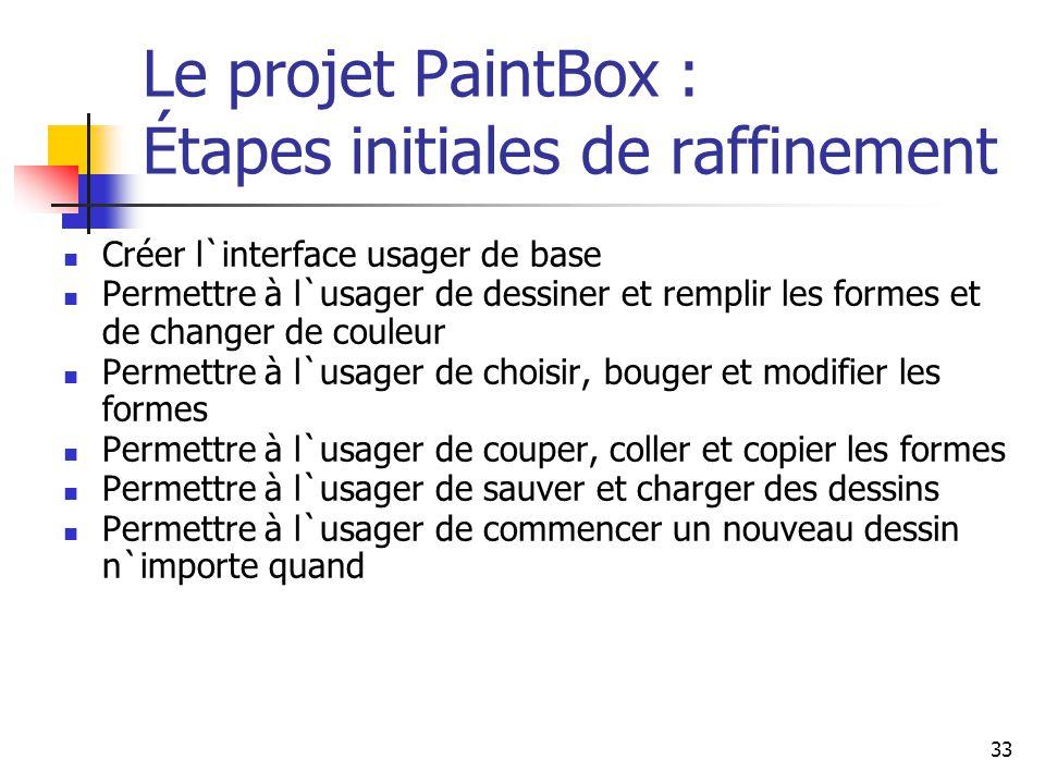 33 Le projet PaintBox : Étapes initiales de raffinement Créer l`interface usager de base Permettre à l`usager de dessiner et remplir les formes et de