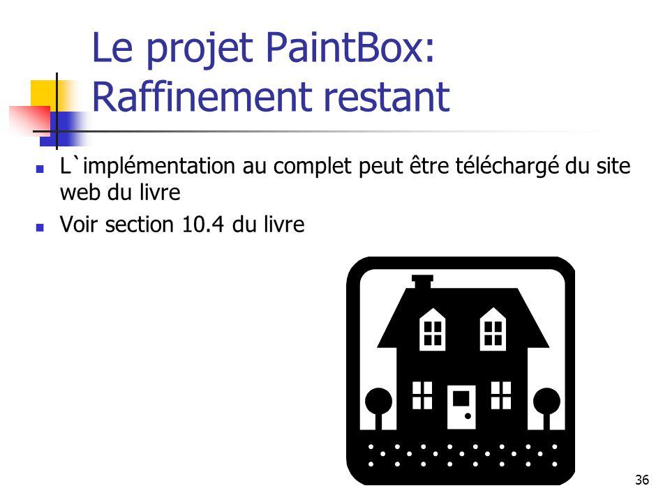 36 Le projet PaintBox: Raffinement restant L`implémentation au complet peut être téléchargé du site web du livre Voir section 10.4 du livre