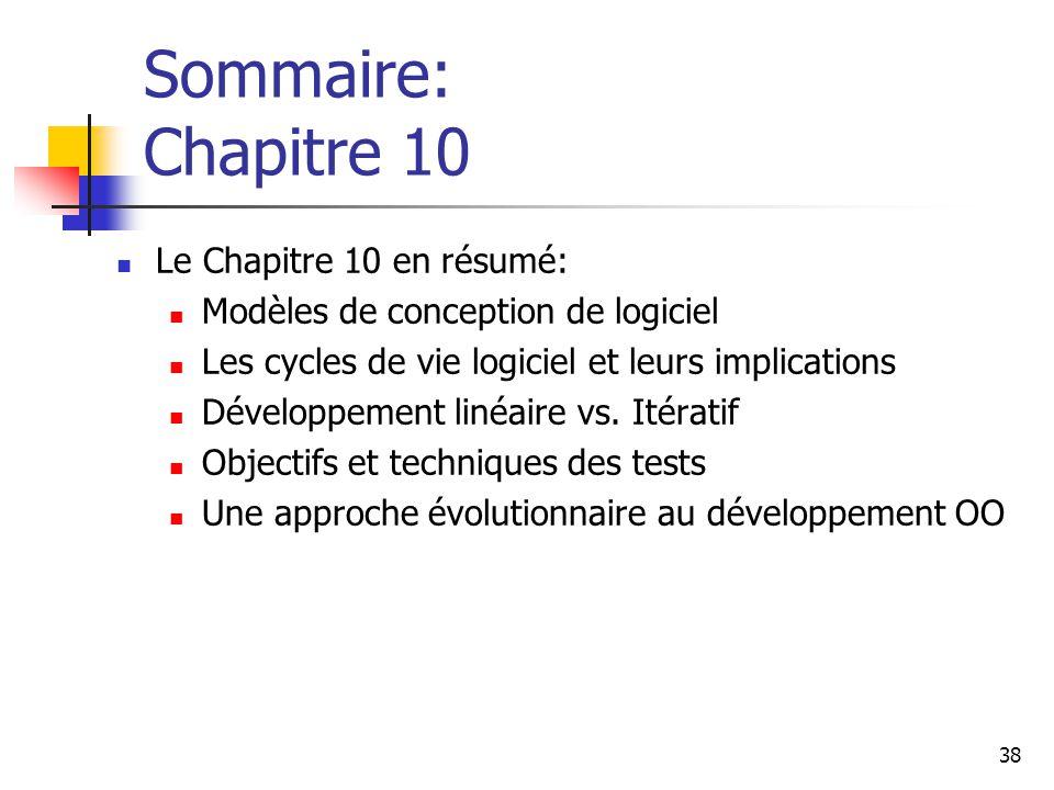 38 Sommaire: Chapitre 10 Le Chapitre 10 en résumé: Modèles de conception de logiciel Les cycles de vie logiciel et leurs implications Développement li