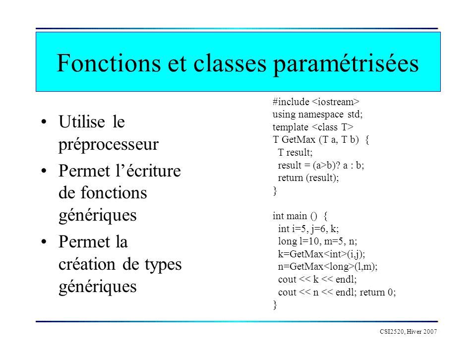 CSI2520, Hiver 2007 Fonctions et classes paramétrisées Utilise le préprocesseur Permet lécriture de fonctions génériques Permet la création de types génériques #include using namespace std; template T GetMax (T a, T b) { T result; result = (a>b).