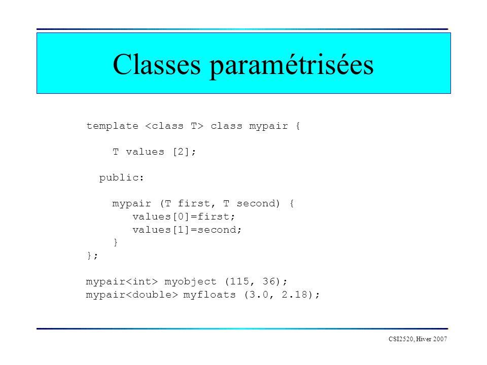 CSI2520, Hiver 2007 Classes paramétrisées template class mypair { T values [2]; public: mypair (T first, T second) { values[0]=first; values[1]=second; } }; mypair myobject (115, 36); mypair myfloats (3.0, 2.18);