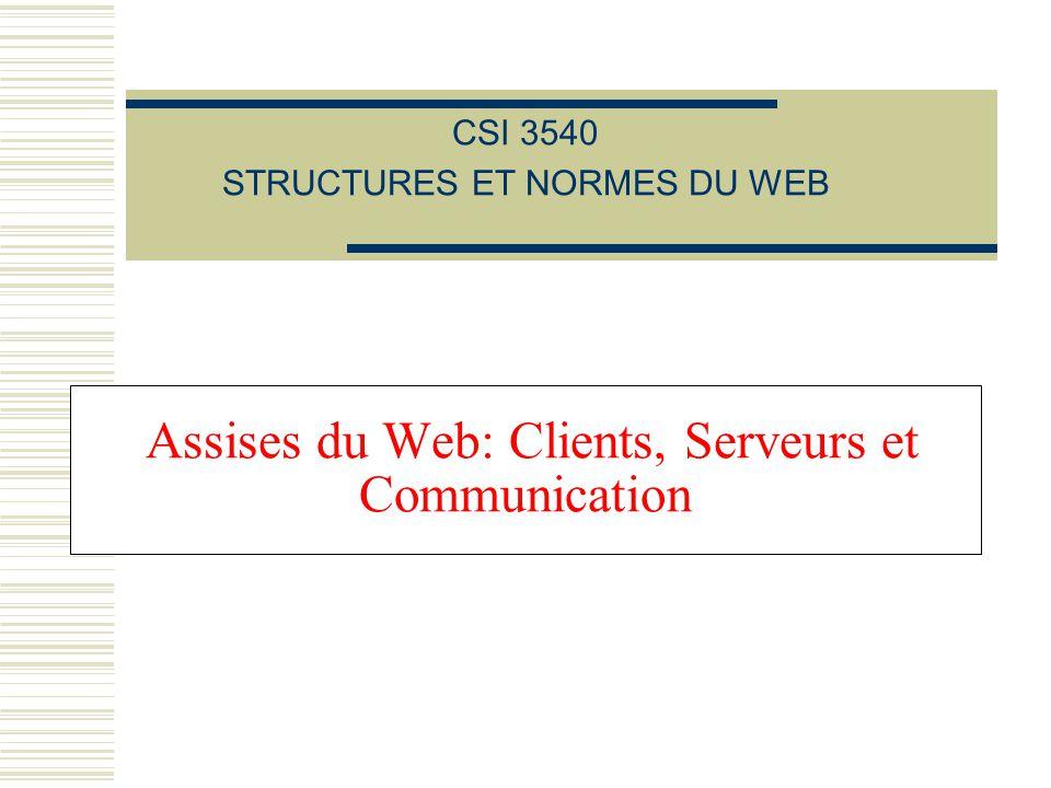 Assises du Web: Clients, Serveurs et Communication CSI 3540 STRUCTURES ET NORMES DU WEB