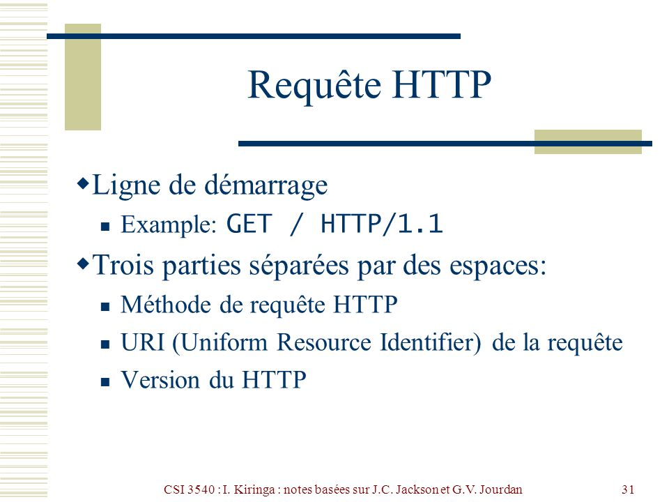 CSI 3540 : I. Kiringa : notes basées sur J.C. Jackson et G.V. Jourdan31 Requête HTTP Ligne de démarrage Example: GET / HTTP/1.1 Trois parties séparées