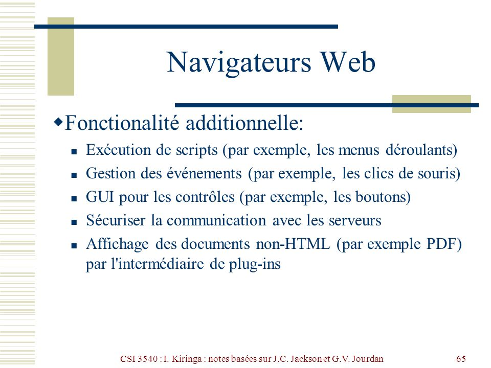 CSI 3540 : I. Kiringa : notes basées sur J.C. Jackson et G.V. Jourdan65 Navigateurs Web Fonctionalité additionnelle: Exécution de scripts (par exemple