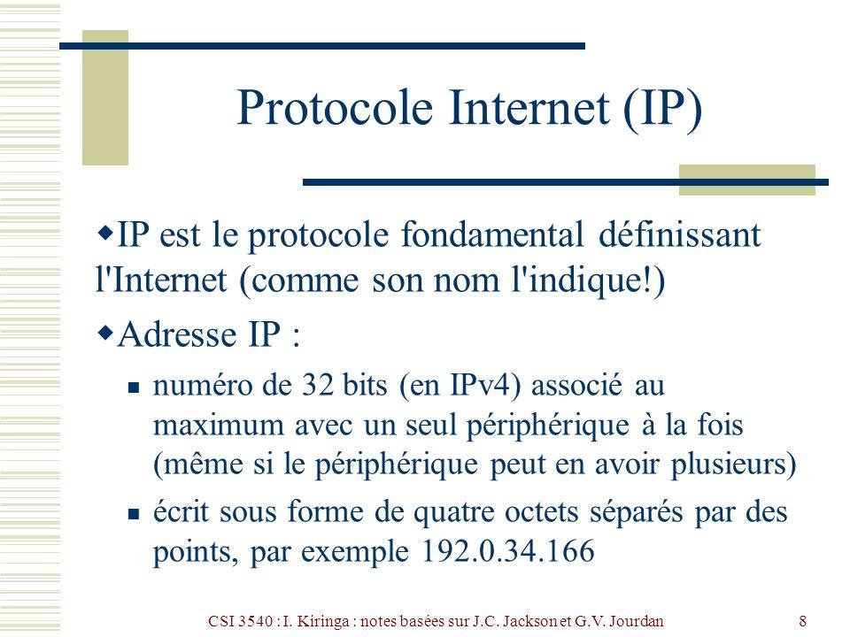 CSI 3540 : I. Kiringa : notes basées sur J.C. Jackson et G.V. Jourdan8 Protocole Internet (IP) IP est le protocole fondamental définissant l'Internet