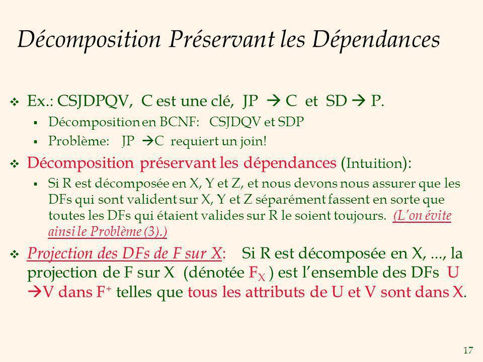17 Décomposition Préservant les Dépendances Ex.: CSJDPQV, C est une clé, JP C et SD P.