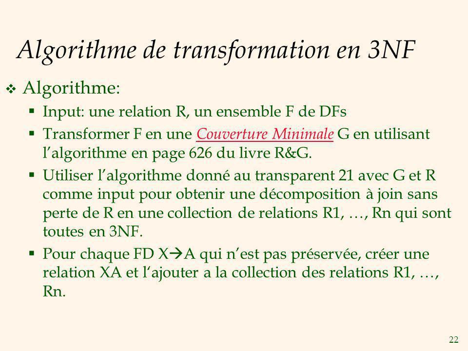 22 Algorithme de transformation en 3NF Algorithme: Input: une relation R, un ensemble F de DFs Transformer F en une Couverture Minimale G en utilisant lalgorithme en page 626 du livre R&G.