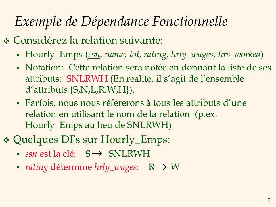 5 Exemple de Dépendance Fonctionnelle Considérez la relation suivante: Hourly_Emps ( ssn, name, lot, rating, hrly_wages, hrs_worked ) Notation: Cette